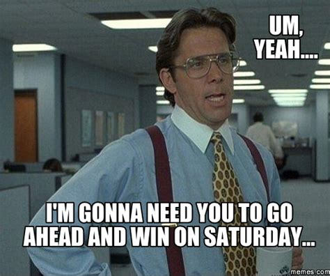 Um Meme - um yeah i m gonna need you to go ahead and win on saturday memes com