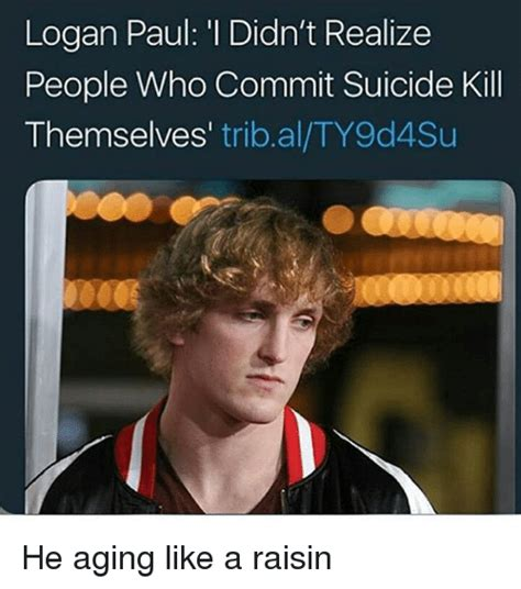 Logan Memes - logan paul i didn t realize people who commit suicide kill themselves tribalty9d4su he aging