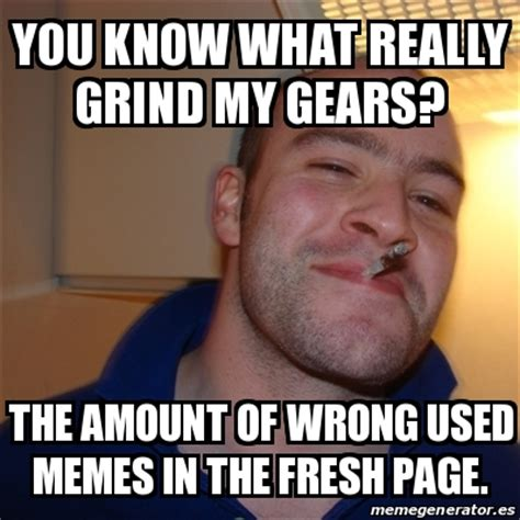 Crear Memes - meme greg you know what really grind my gears the amount of wrong used memes in the fresh