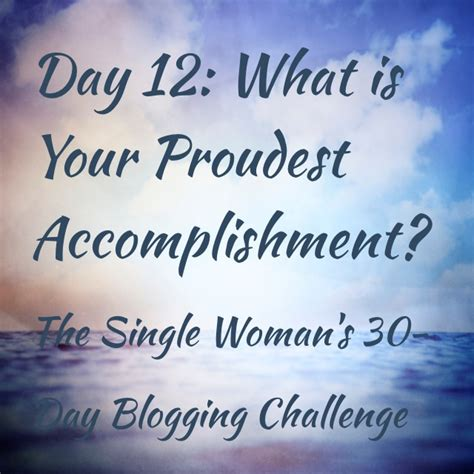 My Proudest Accomplishment by Day 12 What Is Your Proudest Accomplishment The Single