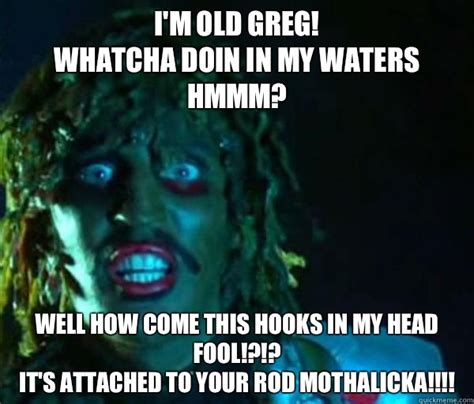 Whatcha Doin Meme - i m old greg whatcha doin in my waters hmmm well how come this hooks in my head fool it s