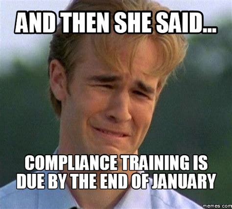 Training Meme - and then she said compliance training is due by the end of january