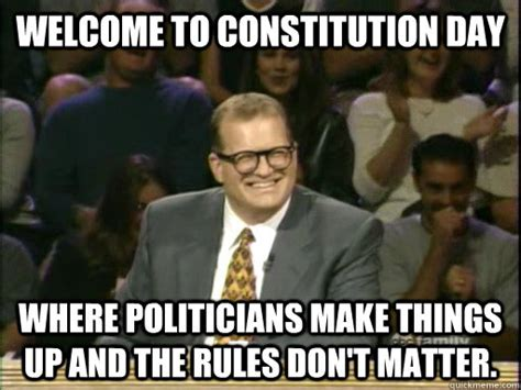Constitution Memes - welcome to constitution day where politicians make things up and the rules don t matter drew