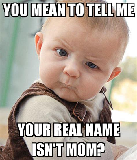 Meme Baby Products - you mean to tell me your real name isn t mom poster amandantoy keep calm o matic