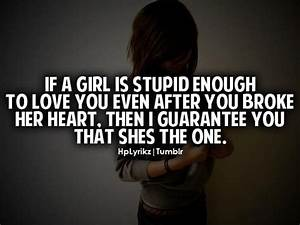 If a girl is stupid enough to love you after you broke her ...