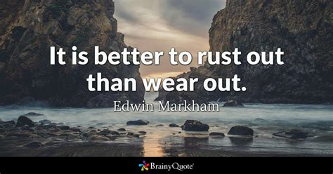 Edwin Markham  It Is Better To Rust Out Than Wear Out