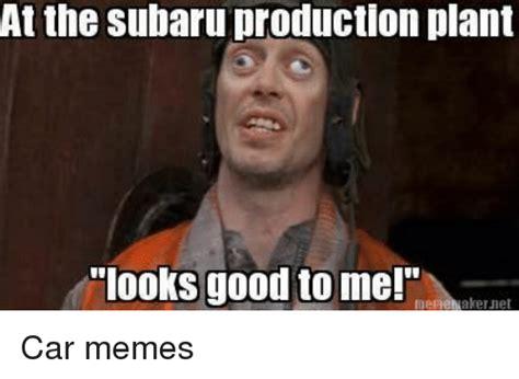 Looks Good To Me Meme - looks good to me meme at the subaru production plant looks good to me aker jhet