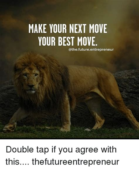 Make Your Memes - make your next move your best move double tap if you agree with this thefutureentrepreneur