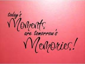 Today's Moments Tomorrow Memories Are Special Quote