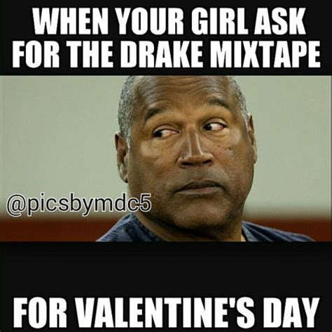 Oj Simpson Memes - when your girl ask for the drake mixtape for valentine s day