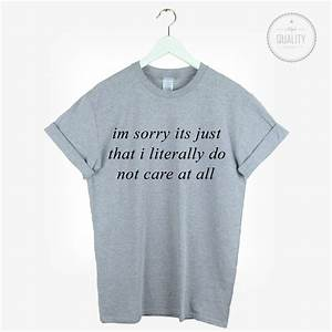 IM SORRY ITS JUST THAT I LITERALLY DO NOT CARE TSHIRT TEE ...