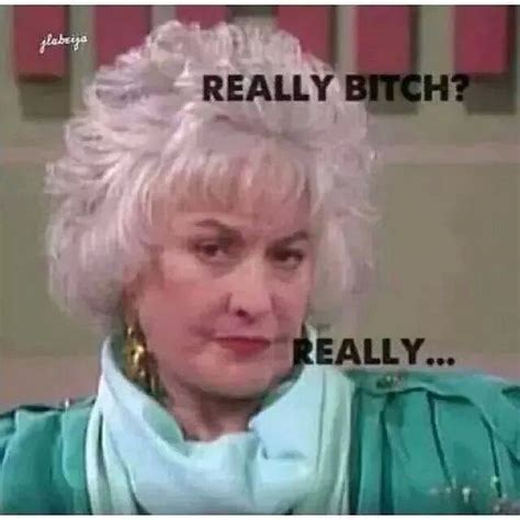 Funny Memes About Bitches - the 25 best golden girls meme ideas on pinterest golden girls funny golden girls and dorothy