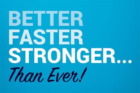 Better, Faster, Stronger Than Ever!