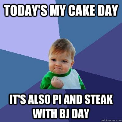 Steak And Bj Meme - today s my cake day it s also pi and steak with bj day success kid quickmeme