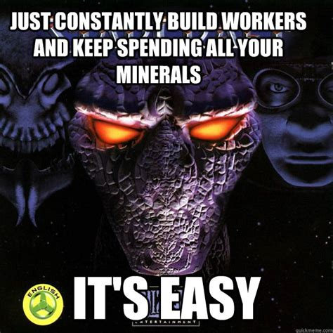 Starcraft Meme - just constantly build workers and keep spending all your minerals it s easy starcraft quickmeme