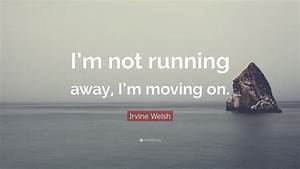 """Irvine Welsh Quote: """"I'm not running away, I'm moving on ..."""