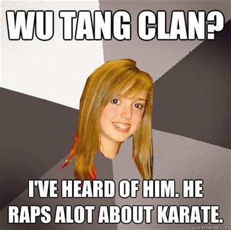 Wu Tang Meme - wu tang clan i ve heard of him he raps alot about karate musically oblivious 8th grader