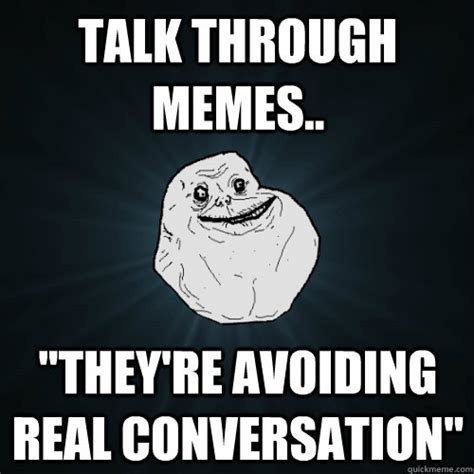 Real Talk Meme - talk through memes quot they re avoiding real conversation quot forever alone quickmeme