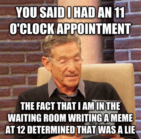 Doctor Appointment Meme - livememe com maury determined that was a lie