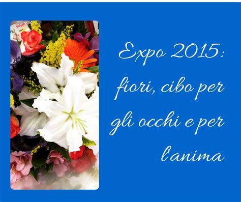 fiori per l anima expo 2015 fiori cibo per gli occhi e per l anima