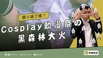 【知道】Ep 23 Cosplay動漫祭の黑森林大火   苦勞網
