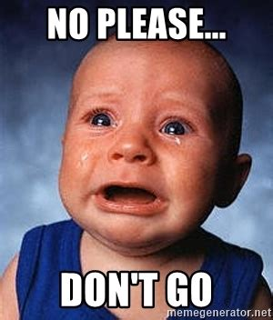 Little Bitch Memes - no please don t go crying baby meme generator