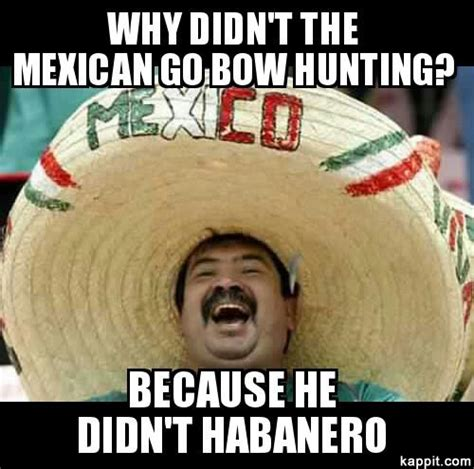 Bow Hunting Memes - why didn t the mexican go bow hunting because he didn t habanero