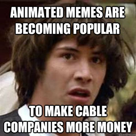 Animated Memes - animated memes are becoming popular to make cable companies more money conspiracy keanu