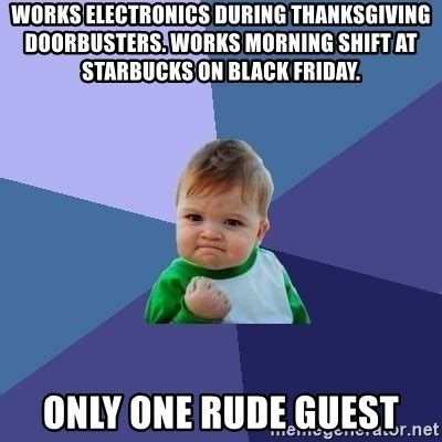 Rude Friday Memes - works electronics during thanksgiving doorbusters works morning shift at starbucks on black