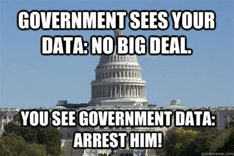Government Memes - government sees your data no big deal you see government data arrest him scumbag congress
