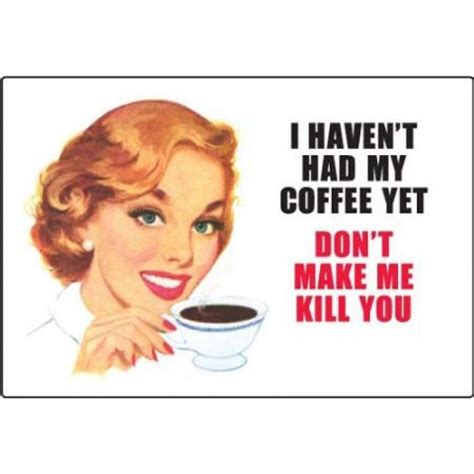 I also got to use. I haven't had my Coffee Yet - Don't make me kill you ...