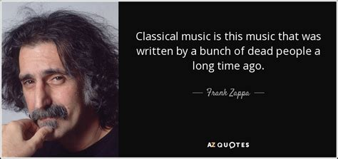 Frank Zappa Quote Classical Music Is This Music That Was. Life Quotes Inspiration. Friday Quotes Or Sayings. Short Quotes Good For Tattoos. You Quotes Sayings. Mother Unique Quotes. Nature Quotes Thinkexist. Harry Potter Quotes Book 1. Success In University Quotes