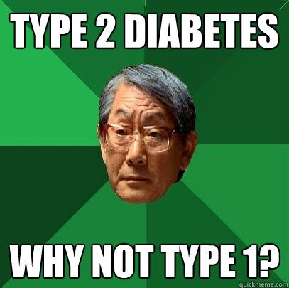 Typed Memes - type 2 diabetes why not type 1 high expectations asian father quickmeme