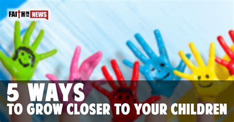 5 Ways To Grow Closer To Your Children  Faith In The News