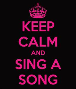 Keep Calm And Sing KEEP CALM AND SING A SONG KEEP CALM