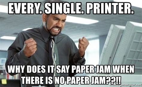 Office Space Paper Jam by Every Single Printer Why Does It Say Paper Jam When
