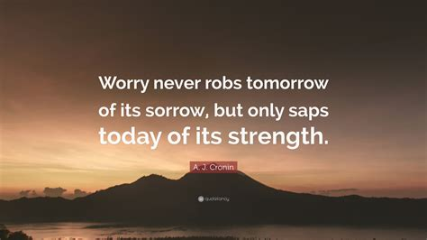 """A J Cronin Quote """"worry Never Robs Tomorrow Of Its"""