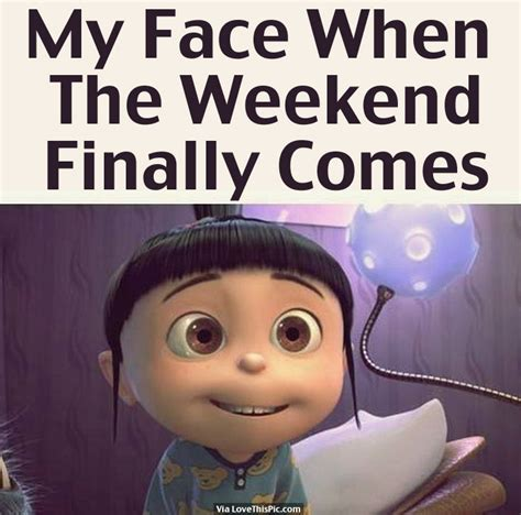 My Face When The Weekend Finally Comes Weekend Weekend