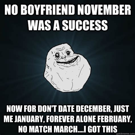 November Meme - no boyfriend november was a success now for don t date december just me january forever alone
