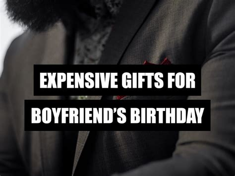 best expensive gifts for boyfriend expensive gifts for boyfriend s birthday what to get my