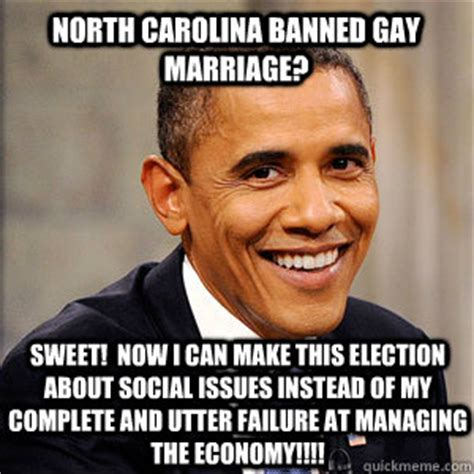 Gay Marriage Memes - north carolina banned gay marriage sweet now i can make this election about social issues