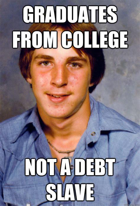 Slave Memes - graduates from college not a debt slave old economy steven quickmeme