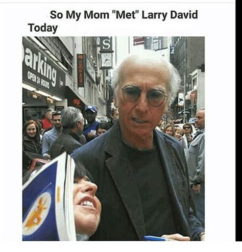 Larry David Memes - so my mom met larry david today meme on me me