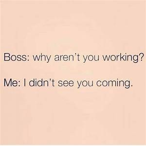 Boss Why Aren't You Working? Me I Didn't See You Coming ...
