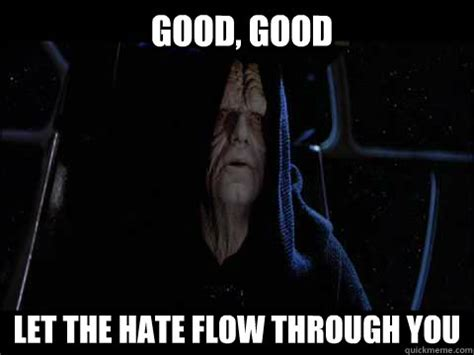 Let The Hate Flow Through You Meme - good good let the hate flow through you emperor meme quickmeme