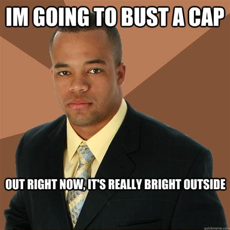 Cap Memes - im going to bust a cap out right now its really bright out successful black man