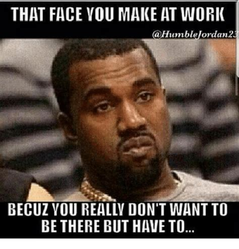 To Meme - that face vou make at work becuz you reallv don t want to be there but have to meme on sizzle