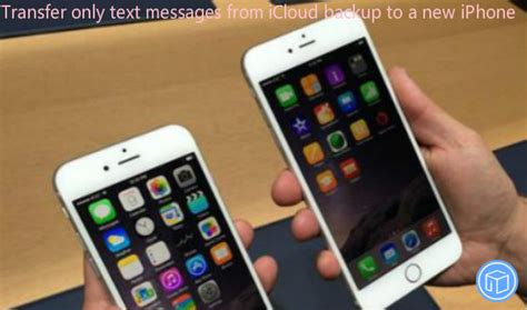 how to transfer messages to new iphone how to transfer only texts from icloud backup to new phone