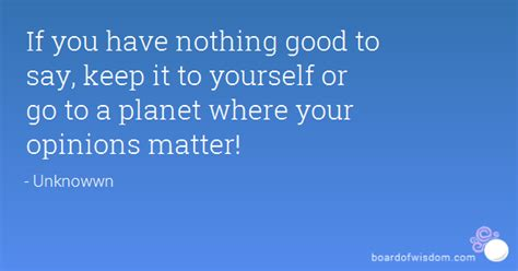 If you have nothing good to say, keep it to yourself or go ...