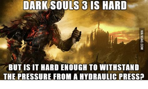 Dark Souls 3 Memes - dark souls 3 is hard but is it hardenough to withstand the pressure from a hydraulic press